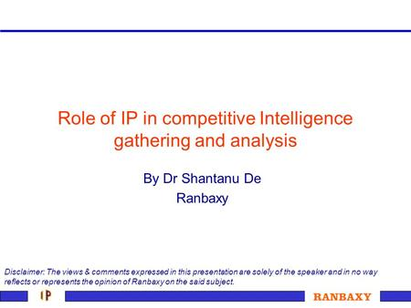 Role of IP in competitive Intelligence gathering and analysis By Dr Shantanu De Ranbaxy Disclaimer: The views & comments expressed in this presentation.