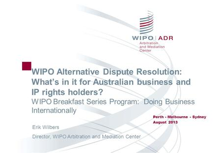 WIPO Alternative Dispute Resolution: Whats in it for Australian business and IP rights holders? WIPO Breakfast Series Program: Doing Business Internationally.