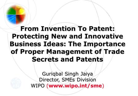 From Invention To Patent: Protecting New and Innovative Business Ideas: The Importance of Proper Management of Trade Secrets and Patents Guriqbal Singh.