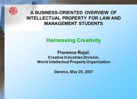 A BUSINESS-ORIENTED OVERVIEW OF INTELLECTUAL PROPERTY FOR LAW AND MANAGEMENT STUDENTS Harnessing Creativity Florence Rojal, Creative Industries Division,