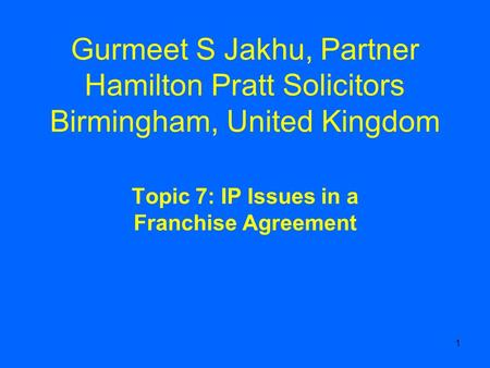 1 Gurmeet S Jakhu, Partner Hamilton Pratt Solicitors Birmingham, United Kingdom Topic 7: IP Issues in a Franchise Agreement.