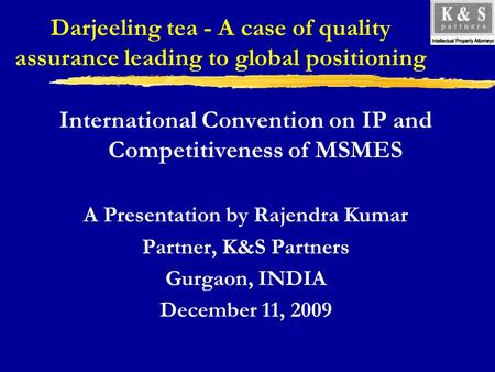 Darjeeling tea - A case of quality assurance leading to global positioning International Convention on IP and Competitiveness of MSMES A Presentation by.