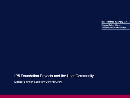 IP5 Foundation Projects and the User Community Michael Brunner, Secretary General AIPPI.