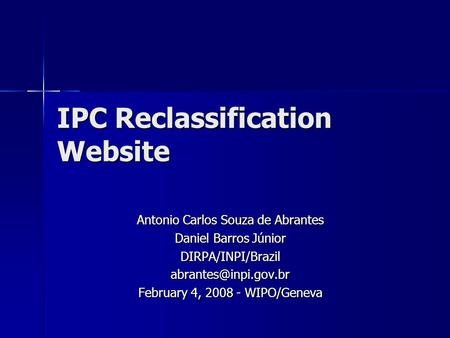 IPC Reclassification Website Antonio Carlos Souza de Abrantes Daniel Barros Júnior February 4, 2008 - WIPO/Geneva.