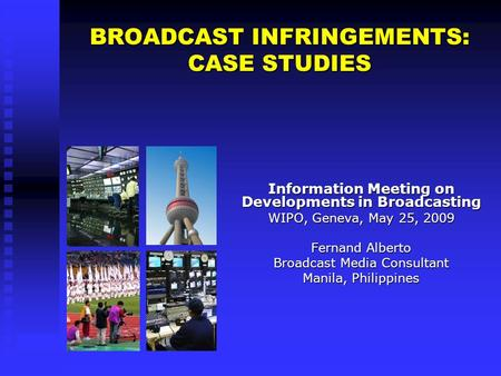 BROADCAST INFRINGEMENTS: CASE STUDIES Information Meeting on Developments in Broadcasting WIPO, Geneva, May 25, 2009 Fernand Alberto Broadcast Media Consultant.
