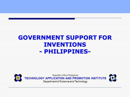 Republic of the Philippines TECHNOLOGY APPLICATION AND PROMOTION INSTITUTE Department of Science and Technology GOVERNMENT SUPPORT FOR INVENTIONS - PHILIPPINES-