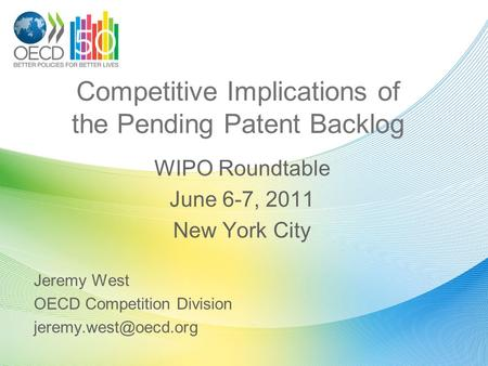 Competitive Implications of the Pending Patent Backlog WIPO Roundtable June 6-7, 2011 New York City Jeremy West OECD Competition Division