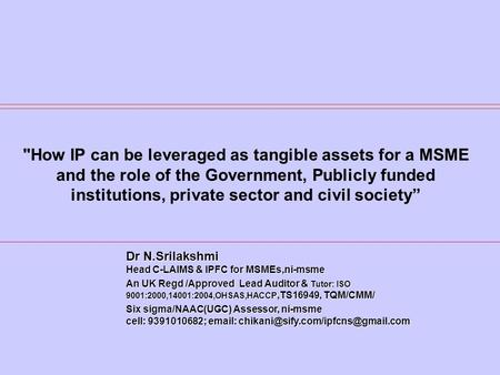 How IP can be leveraged as tangible assets for a MSME and the role of the Government, Publicly funded institutions, private sector and civil society Dr.