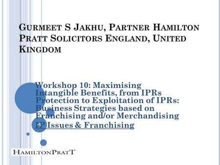 G URMEET S J AKHU, P ARTNER H AMILTON P RATT S OLICITORS E NGLAND, U NITED K INGDOM Workshop 10: Maximising Intangible Benefits, from IPRs Protection to.