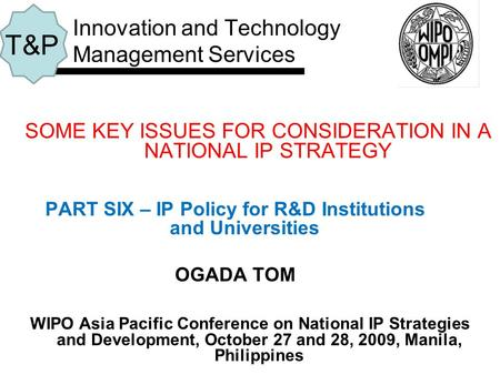 SOME KEY ISSUES FOR CONSIDERATION IN A NATIONAL IP STRATEGY PART SIX – IP Policy for R&D Institutions and Universities OGADA TOM Innovation and Technology.