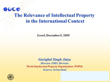 The Relevance of Intellectual Property in the International Context Israel, December 5, 2005 Guriqbal Singh Jaiya Director, SMEs Division World Intellectual.