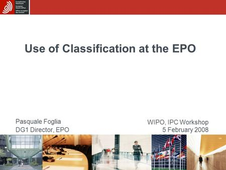 Use of Classification at the EPO Pasquale Foglia DG1 Director, EPO WIPO, IPC Workshop 5 February 2008.