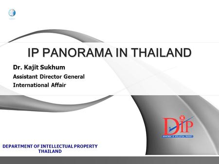 Dr. Kajit Sukhum Assistant Director General International Affair DEPARTMENT OF INTELLECTUAL PROPERTY THAILAND IP PANORAMA IN THAILAND.