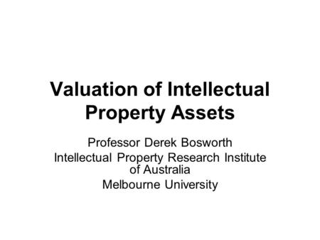 Valuation of Intellectual Property Assets Professor Derek Bosworth Intellectual Property Research Institute of Australia Melbourne University.