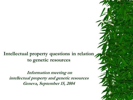 Intellectual property questions in relation to genetic resources Information meeting on intellectual property and genetic resources Geneva, September 15,
