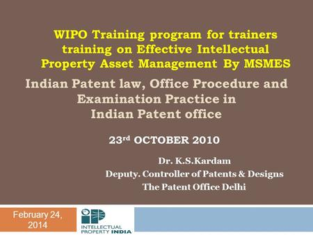 February 24, 2014 Indian Patent law, Office Procedure and Examination Practice in Indian Patent office Dr. K.S.Kardam Deputy. Controller of Patents & Designs.