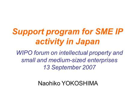 Support program for SME IP activity in Japan Naohiko YOKOSHIMA WIPO forum on intellectual property and small and medium-sized enterprises 13 September.