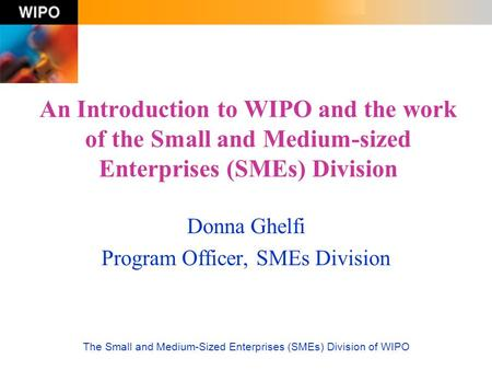 The Small and Medium-Sized Enterprises (SMEs) Division of WIPO An Introduction to WIPO and the work of the Small and Medium-sized Enterprises (SMEs) Division.