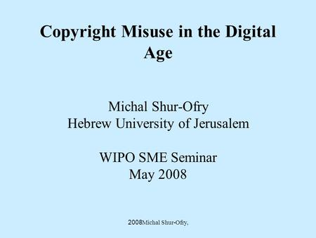 Michal Shur-Ofry, 2008 Copyright Misuse in the Digital Age Michal Shur-Ofry Hebrew University of Jerusalem WIPO SME Seminar May 2008.
