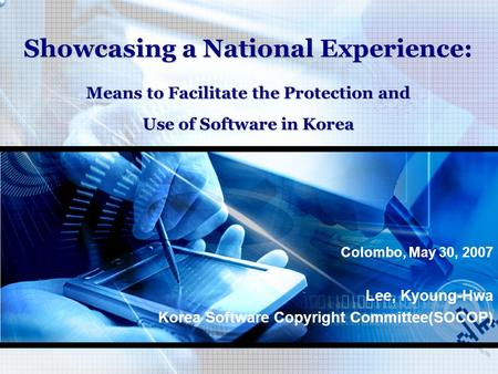 Showcasing a National Experience: Means to Facilitate the Protection and Use of Software in Korea Colombo, May 30, 2007 Lee, Kyoung-Hwa Korea Software.