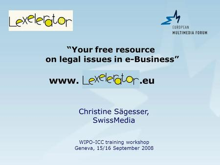 Christine Sägesser, SwissMedia WIPO-ICC training workshop Geneva, 15/16 September 2008 Your free resource on legal issues in e-Business www. lexelerator.eu.