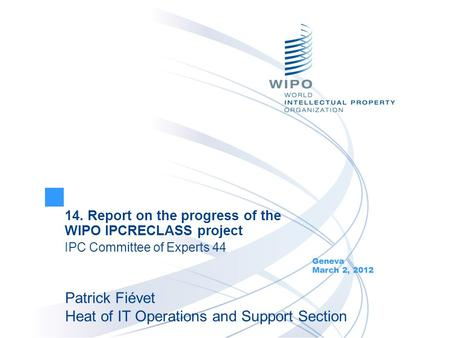 14. Report on the progress of the WIPO IPCRECLASS project IPC Committee of Experts 44 Geneva March 2, 2012 Patrick Fiévet Heat of IT Operations and Support.