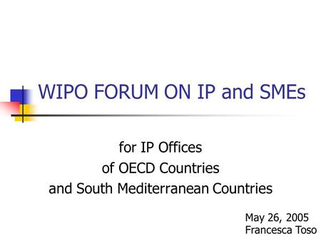 WIPO FORUM ON IP and SMEs for IP Offices of OECD Countries and South Mediterranean Countries May 26, 2005 Francesca Toso.