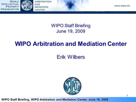 1 WIPO Staff Briefing, WIPO Arbitration and Mediation Center, June 19, 2009 WIPO Staff Briefing June 19, 2009 WIPO Arbitration and Mediation Center Erik.