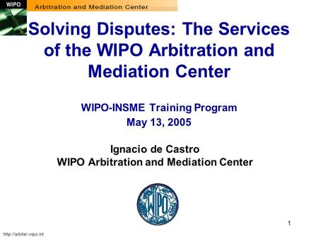 1 Ignacio de Castro WIPO Arbitration and Mediation Center Solving Disputes: The Services of the WIPO Arbitration and Mediation Center WIPO-INSME Training.