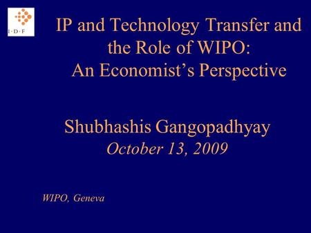 IP and Technology Transfer and the Role of WIPO: An Economists Perspective Shubhashis Gangopadhyay October 13, 2009 WIPO, Geneva.