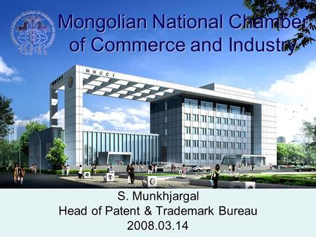 Mongolian National Chamber of Commerce and Industry S. Munkhjargal Head of Patent & Trademark Bureau 2008.03.14.