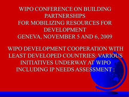 WIPO CONFERENCE ON BUILDING PARTNERSHIPS FOR MOBILIZING RESOURCES FOR DEVELOPMENT GENEVA, NOVEMBER 5 AND 6, 2009 WIPO DEVELOPMENT COOPERATION WITH LEAST.