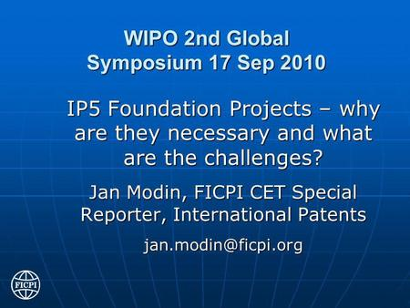 WIPO 2nd Global Symposium 17 Sep 2010 IP5 Foundation Projects – why are they necessary and what are the challenges? Jan Modin, FICPI CET Special Reporter,