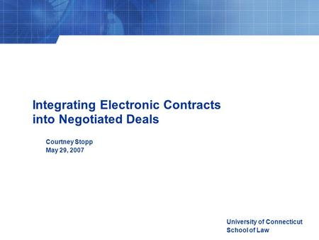 Integrating Electronic Contracts into Negotiated Deals Courtney Stopp May 29, 2007 University of Connecticut School of Law.