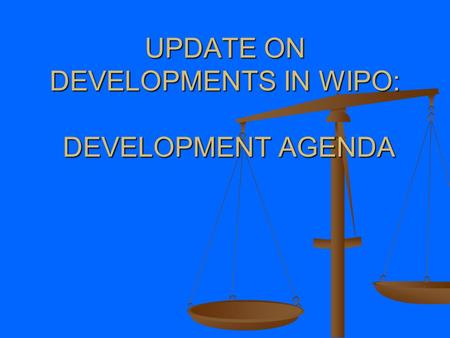 UPDATE ON DEVELOPMENTS IN WIPO: DEVELOPMENT AGENDA.