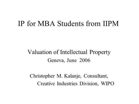 IP for MBA Students from IIPM Valuation of Intellectual Property Geneva, June 2006 Christopher M. Kalanje, Consultant, Creative Industries Division, WIPO.