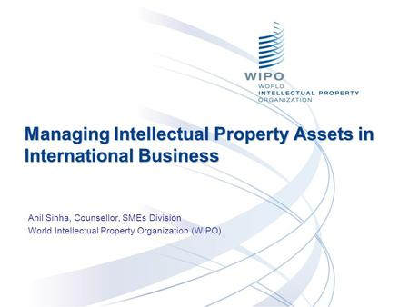 Managing Intellectual Property Assets in International Business Anil Sinha, Counsellor, SMEs Division World Intellectual Property Organization (WIPO)