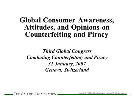 T HE G ALLUP O RGANIZATION 1 Copyright © 2006 The Gallup Organization, Princeton, NJ. All rights reserved. Global Consumer Awareness, Attitudes, and Opinions.