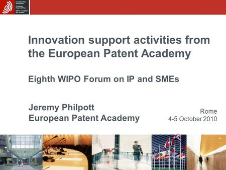 Innovation support activities from the European Patent Academy Eighth WIPO Forum on IP and SMEs Rome 4-5 October 2010 Jeremy Philpott European Patent Academy.