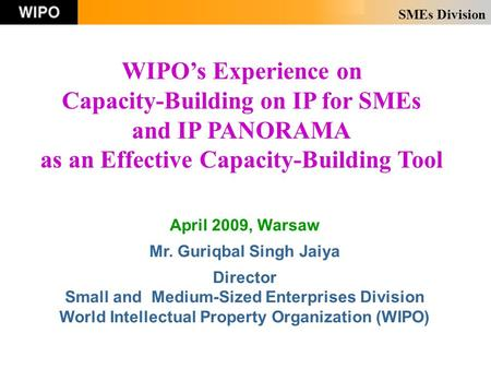 SMEs Division April 2009, Warsaw Mr. Guriqbal Singh Jaiya Director Small and Medium-Sized Enterprises Division World Intellectual Property Organization.
