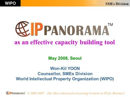 SMEs Division © 2005-2007 The Most Advanced e-Learning Content on IP for Business! May 2008, Seoul Won-Kil YOON Counsellor, SMEs Division World Intellectual.