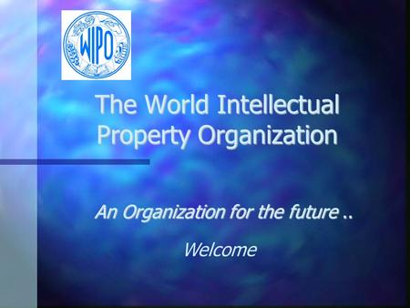 The World Intellectual Property Organization An Organization for the future.. Welcome.