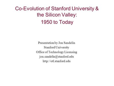 Co-Evolution of Stanford University & the Silicon Valley: 1950 to Today Presentation by Jon Sandelin Stanford University Office of Technology Licensing.