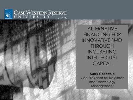 ALTERNATIVE FINANCING FOR INNOVATIVE SMEs THROUGH INCUBATING INTELLECTUAL CAPITAL Mark Coticchia Vice President for Research and Technology Management.