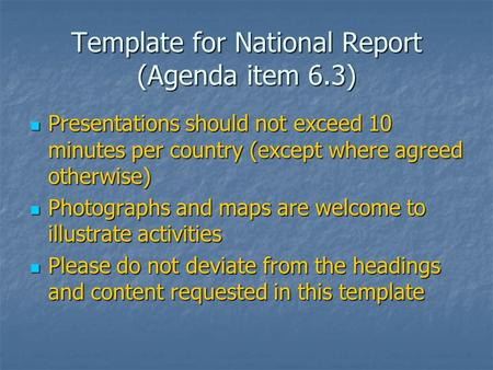 Template for National Report (Agenda item 6.3) Presentations should not exceed 10 minutes per country (except where agreed otherwise) Presentations should.
