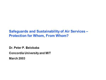 Safeguards and Sustainability of Air Services – Protection for Whom, From Whom? Dr. Peter P. Belobaba Concordia University and MIT March 2003.
