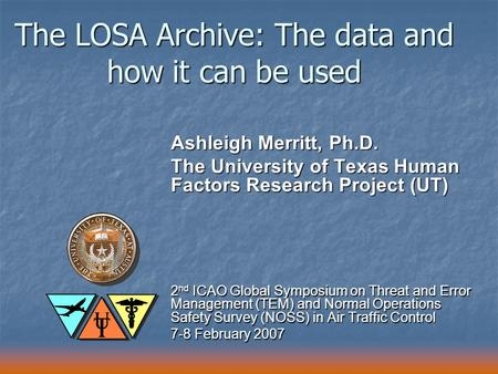 The LOSA Archive: The data and how it can be used Ashleigh Merritt, Ph.D. The University of Texas Human Factors Research Project (UT) 2 nd ICAO Global.