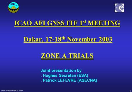 1 Zone A GNSS/EGNOS Trials ICAO AFI GNSS ITF 1 st MEETING Dakar, 17-18 th November 2003 ZONE A TRIALS Joint presentation by. Hughes Secrétan (ESA). Patrick.