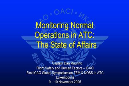 Monitoring Normal Operations in ATC: The State of Affairs Captain Dan Maurino Captain Dan Maurino Flight Safety and Human Factors – ICAO First ICAO Global.