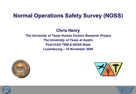Normal Operations Safety Survey (NOSS) Chris Henry The University of Texas Human Factors Research Project The University of Texas at Austin First ICAO.